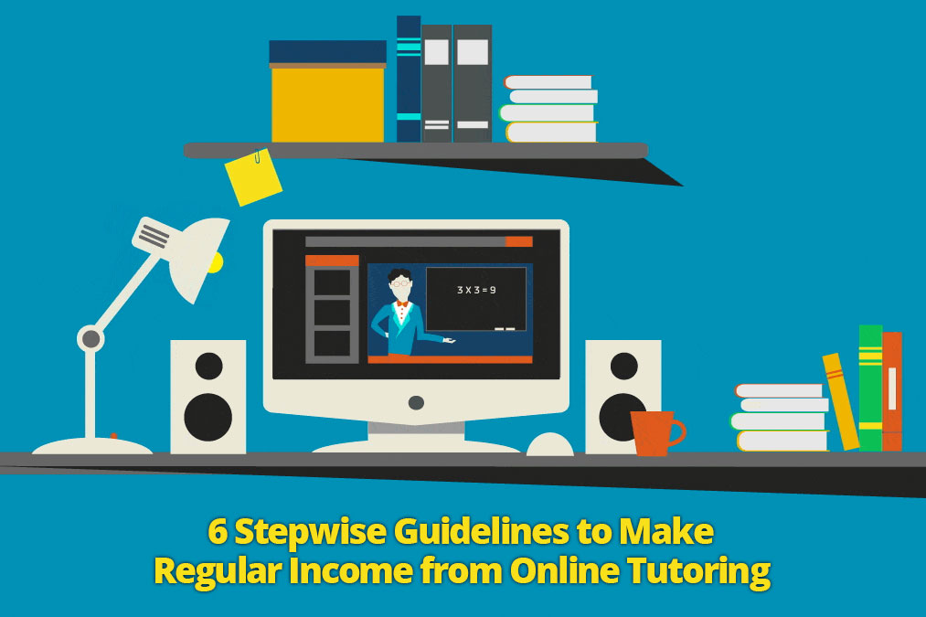 6 Stepwise Guidelines to Make Regular Income from Online Tutoring