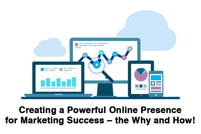 Creating a Powerful Online Presence for Marketing Success – the Why and How!